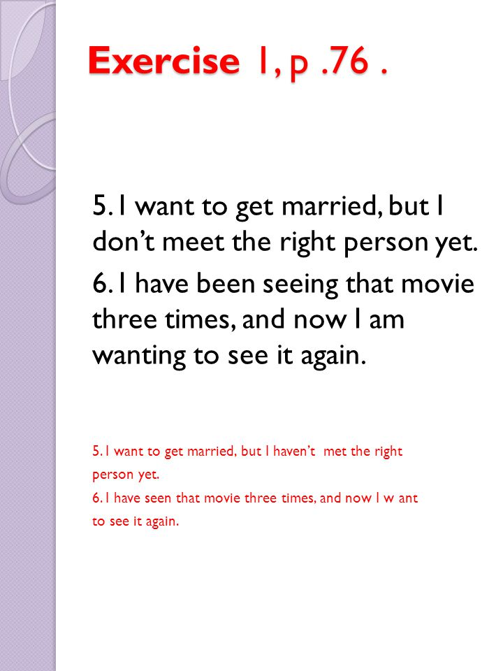 Exercise 1, p .76 . 5. I want to get married, but I don't meet the right person yet.