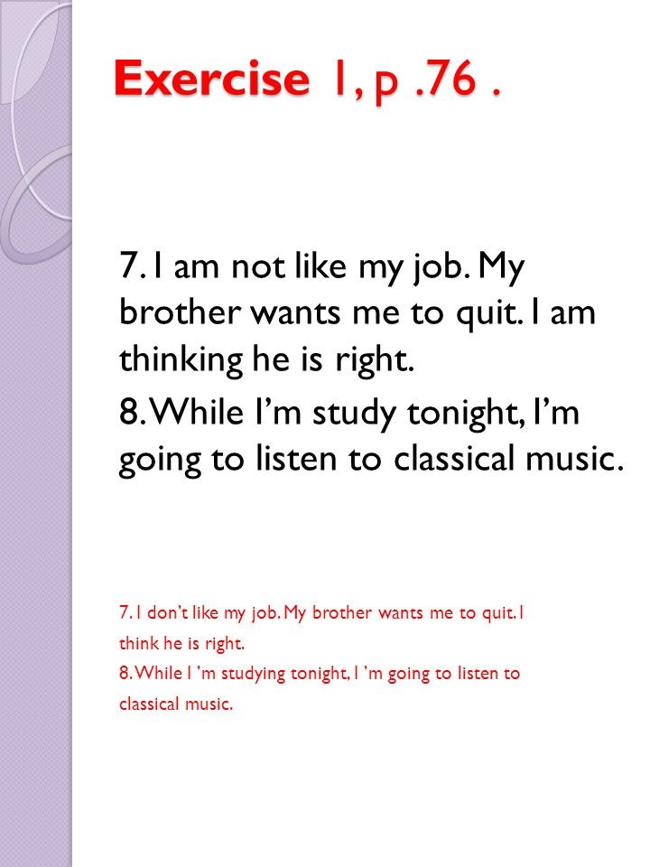 Exercise 1, p .76 . 7. I am not like my job. My brother wants me to quit. I am thinking he is right.