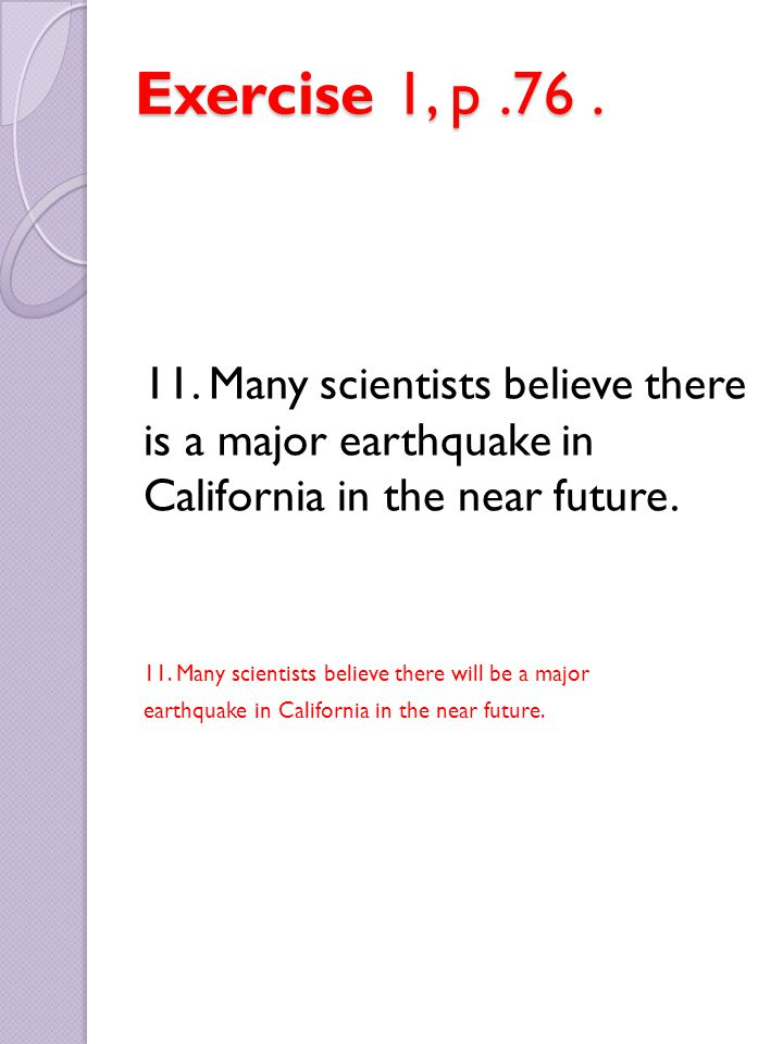 Exercise 1, p .76 . 11. Many scientists believe there is a major earthquake in California in the near future.