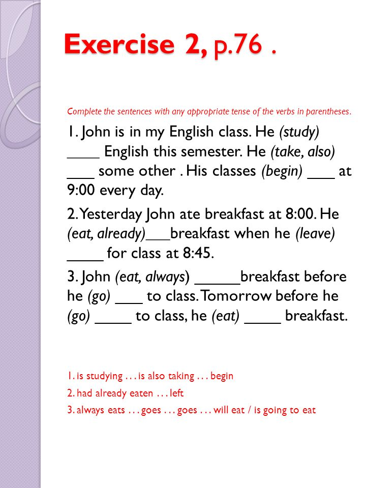 Exercise 2, p.76 . Complete the sentences with any appropriate tense of the verbs in parentheses.