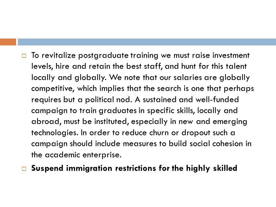 To revitalize postgraduate training we must raise investment levels, hire and retain the best staff, and hunt for this talent locally and globally. We note that our salaries are globally competitive, which implies that the search is one that perhaps requires but a political nod. A sustained and well-funded campaign to train graduates in specific skills, locally and abroad, must be instituted, especially in new and emerging technologies. In order to reduce churn or dropout such a campaign should include measures to build social cohesion in the academic enterprise.