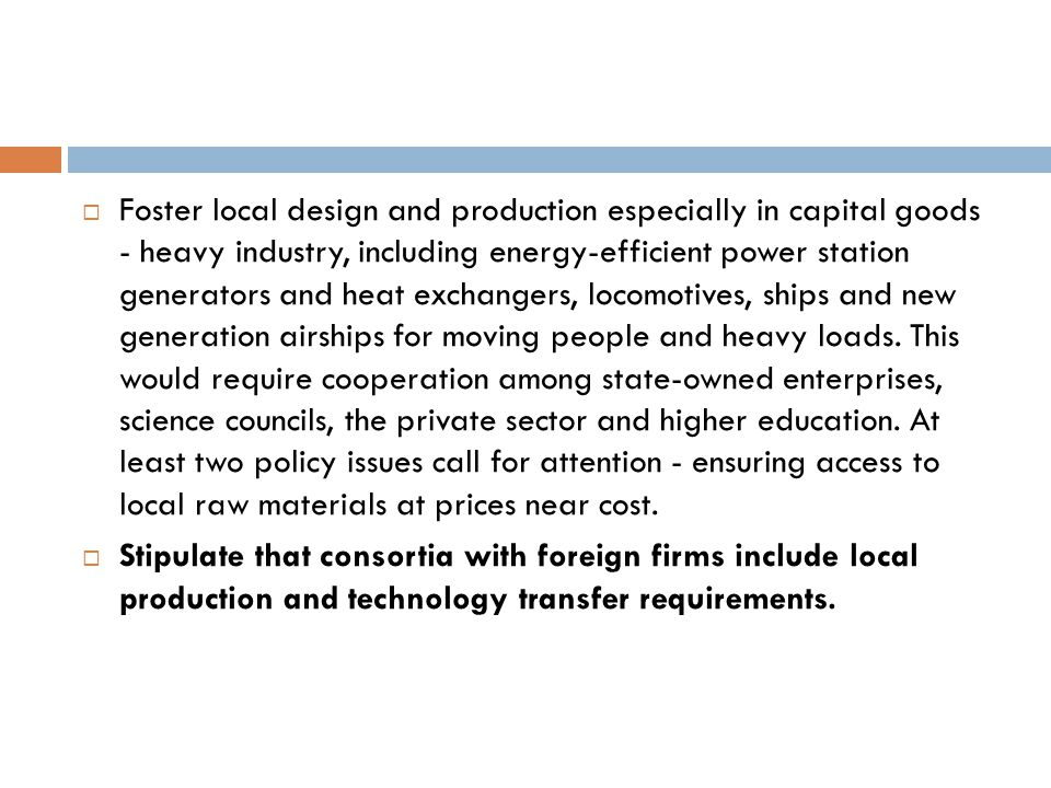 Foster local design and production especially in capital goods - heavy industry, including energy-efficient power station generators and heat exchangers, locomotives, ships and new generation airships for moving people and heavy loads. This would require cooperation among state-owned enterprises, science councils, the private sector and higher education. At least two policy issues call for attention - ensuring access to local raw materials at prices near cost.