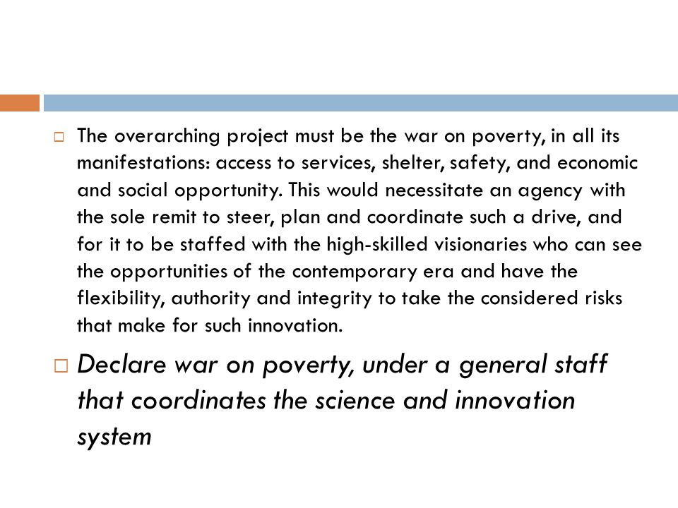 The overarching project must be the war on poverty, in all its manifestations: access to services, shelter, safety, and economic and social opportunity. This would necessitate an agency with the sole remit to steer, plan and coordinate such a drive, and for it to be staffed with the high-skilled visionaries who can see the opportunities of the contemporary era and have the flexibility, authority and integrity to take the considered risks that make for such innovation.
