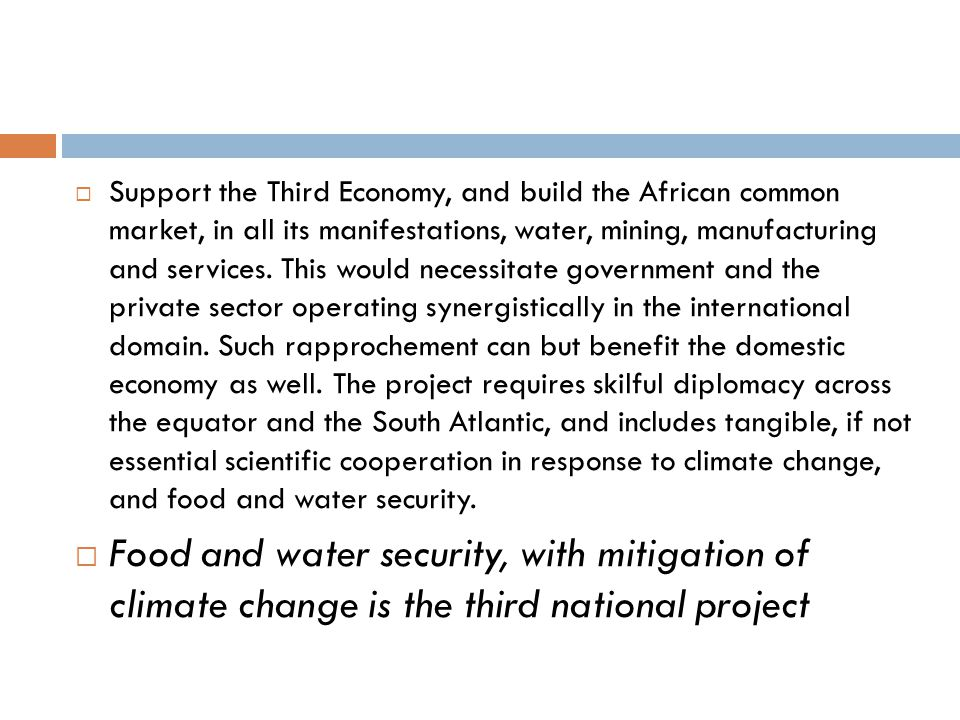 Support the Third Economy, and build the African common market, in all its manifestations, water, mining, manufacturing and services. This would necessitate government and the private sector operating synergistically in the international domain. Such rapprochement can but benefit the domestic economy as well. The project requires skilful diplomacy across the equator and the South Atlantic, and includes tangible, if not essential scientific cooperation in response to climate change, and food and water security.