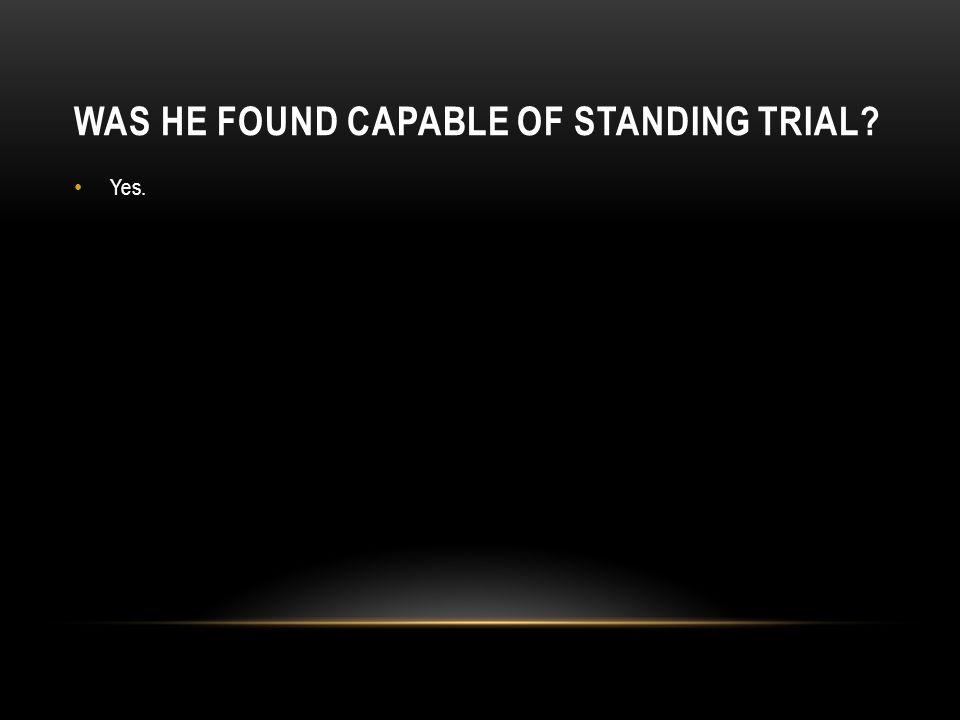 Was he found capable of standing trial