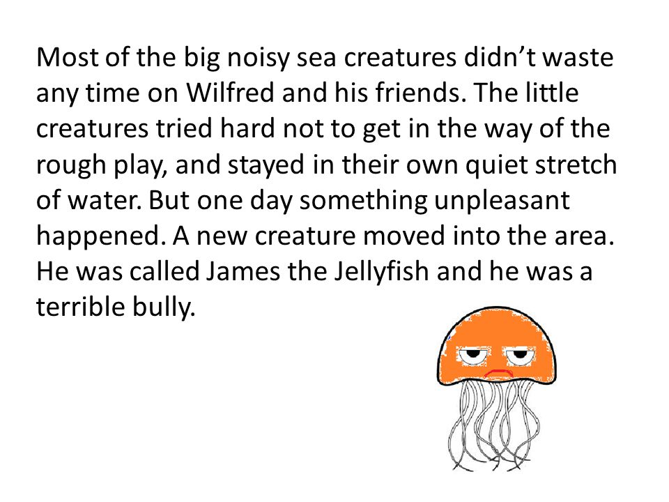 Most of the big noisy sea creatures didn't waste any time on Wilfred and his friends.