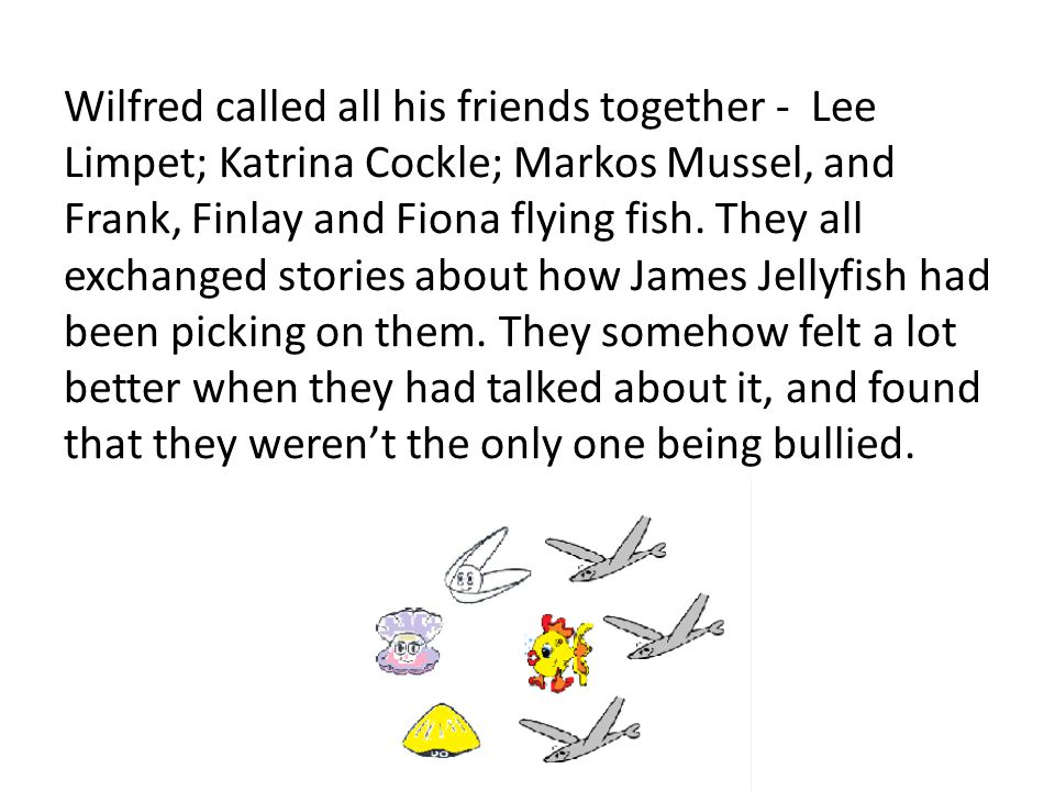 Wilfred called all his friends together - Lee Limpet; Katrina Cockle; Markos Mussel, and Frank, Finlay and Fiona flying fish.