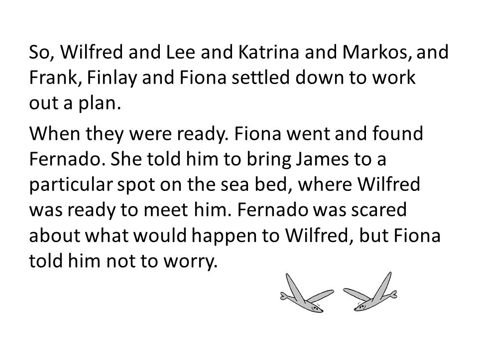 So, Wilfred and Lee and Katrina and Markos, and Frank, Finlay and Fiona settled down to work out a plan.