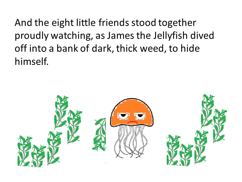 And the eight little friends stood together proudly watching, as James the Jellyfish dived off into a bank of dark, thick weed, to hide himself.