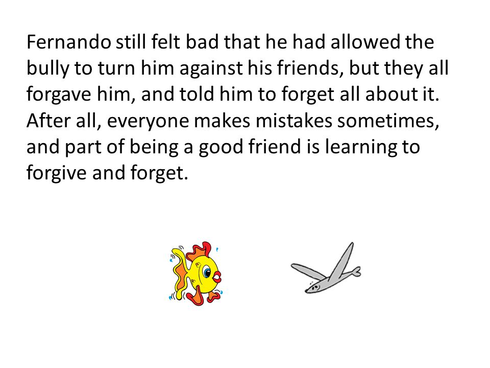 Fernando still felt bad that he had allowed the bully to turn him against his friends, but they all forgave him, and told him to forget all about it.