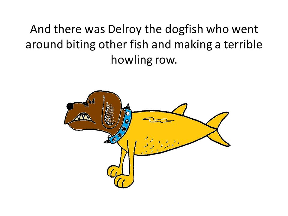 And there was Delroy the dogfish who went around biting other fish and making a terrible howling row.