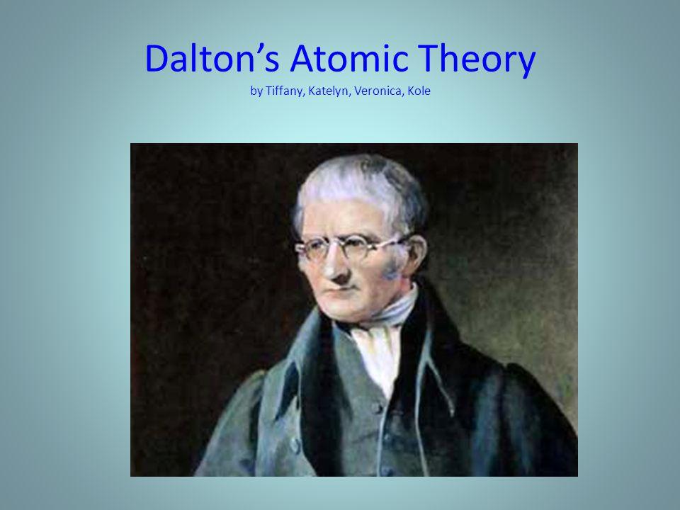 Dalton's Atomic Theory by Tiffany, Katelyn, Veronica, Kole