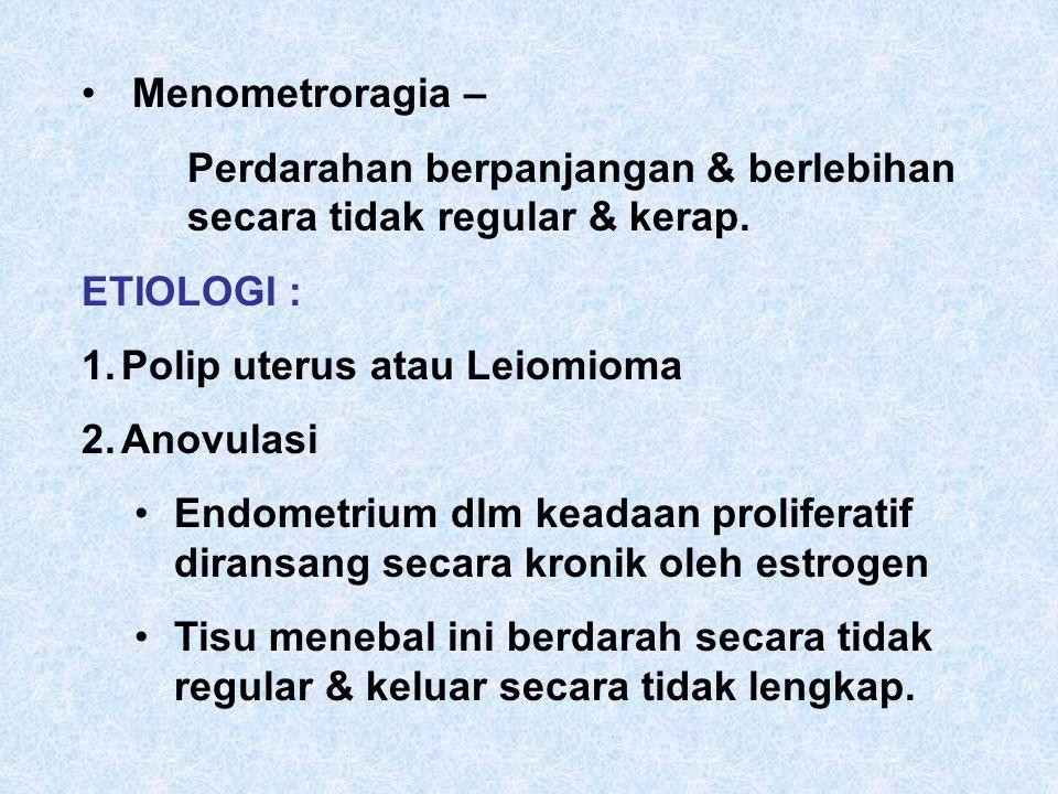 Menometroragia – Perdarahan berpanjangan & berlebihan secara tidak regular & kerap. ETIOLOGI : Polip uterus atau Leiomioma.