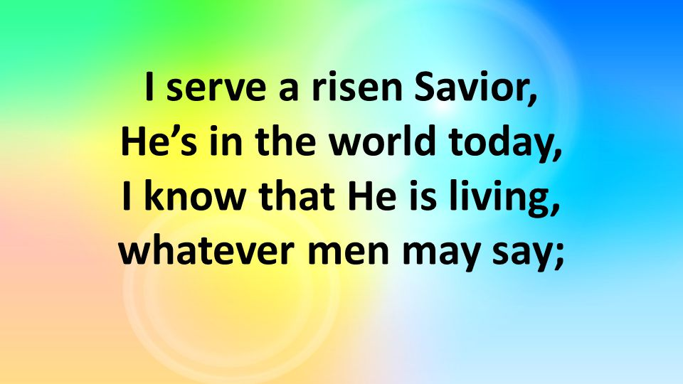 I serve a risen Savior, He's in the world today, I know that He is living, whatever men may say;