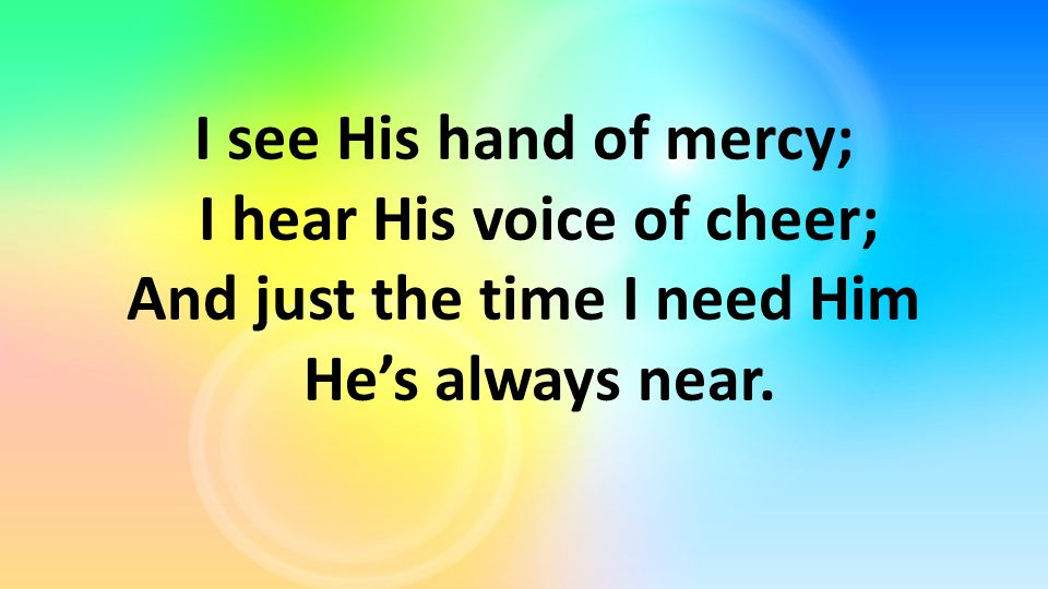 I see His hand of mercy; I hear His voice of cheer; And just the time I need Him He's always near.