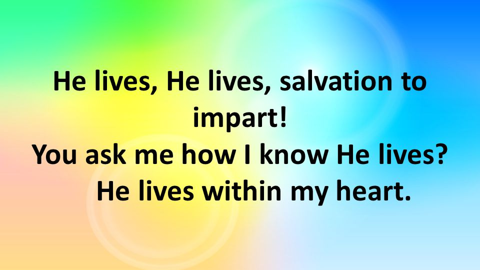 He lives, He lives, salvation to impart! You ask me how I know He lives He lives within my heart.
