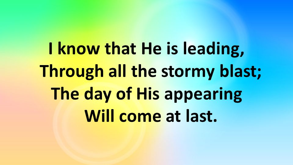 I know that He is leading, Through all the stormy blast; The day of His appearing Will come at last.