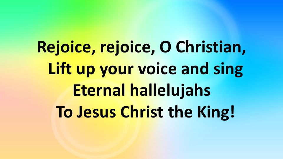 Rejoice, rejoice, O Christian, Lift up your voice and sing Eternal hallelujahs To Jesus Christ the King!