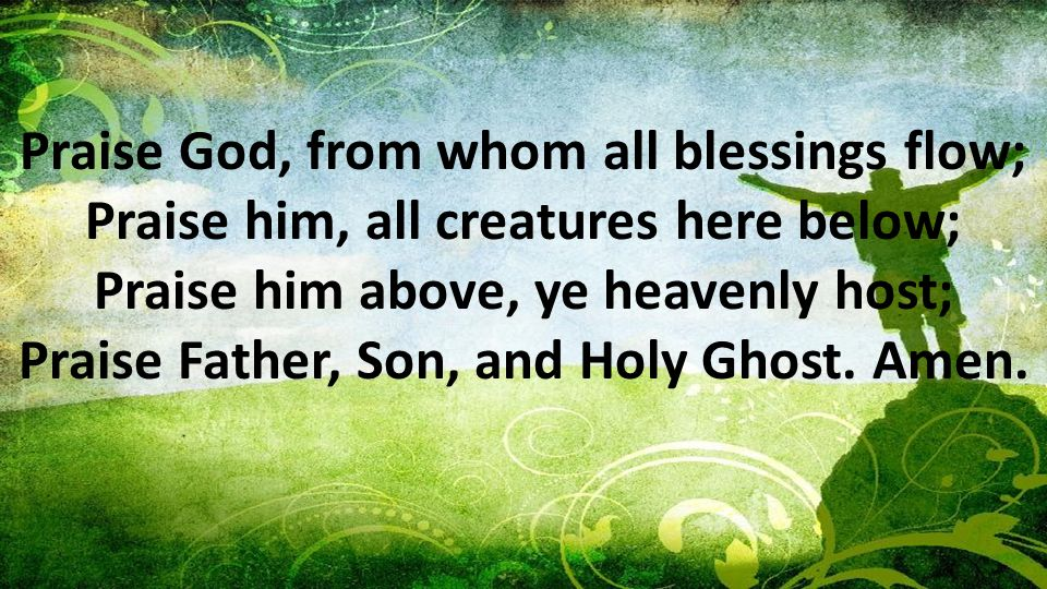 Praise God, from whom all blessings flow; Praise him, all creatures here below; Praise him above, ye heavenly host; Praise Father, Son, and Holy Ghost.