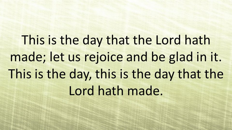 This is the day that the Lord hath made; let us rejoice and be glad in it.