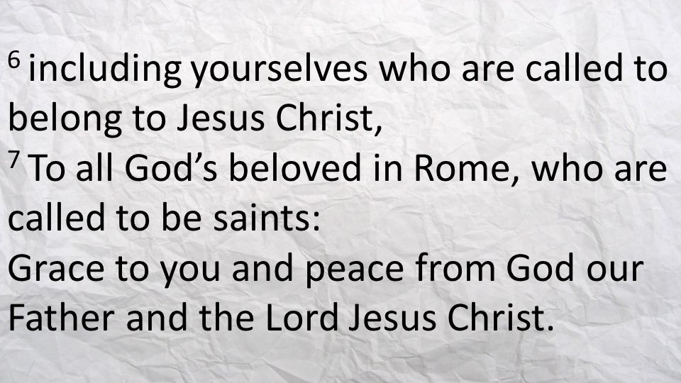 6 including yourselves who are called to belong to Jesus Christ, 7 To all God's beloved in Rome, who are called to be saints: Grace to you and peace from God our Father and the Lord Jesus Christ.