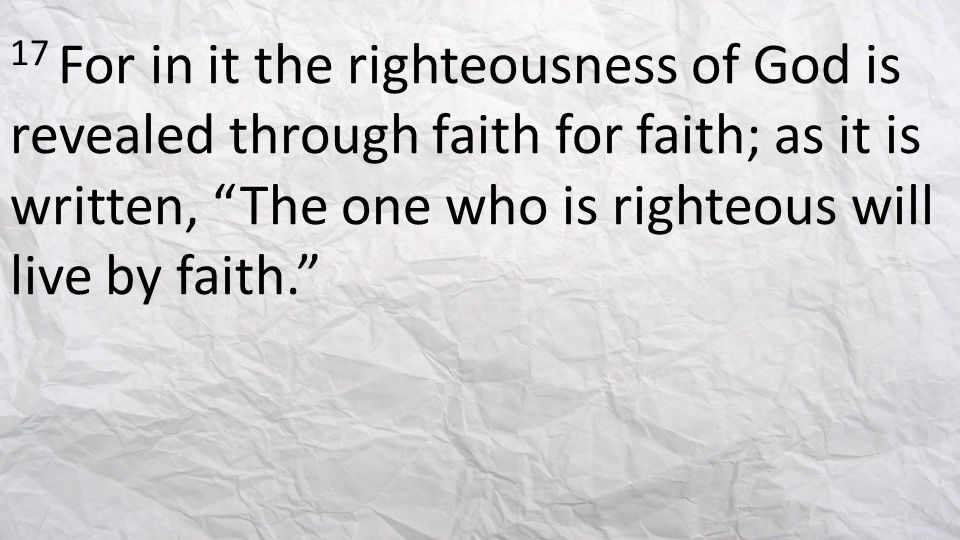 17 For in it the righteousness of God is revealed through faith for faith; as it is written, The one who is righteous will live by faith.