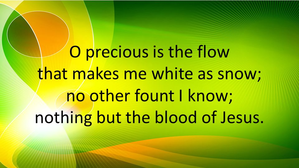 O precious is the flow that makes me white as snow; no other fount I know; nothing but the blood of Jesus.