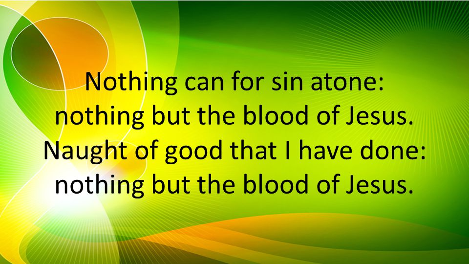 Nothing can for sin atone: nothing but the blood of Jesus