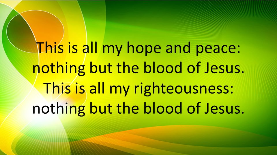 This is all my hope and peace: nothing but the blood of Jesus