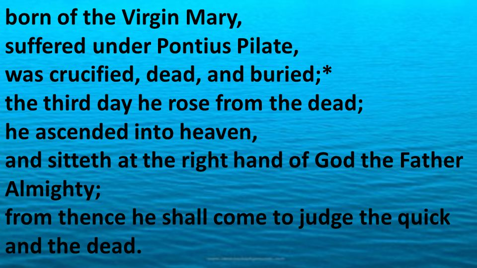 born of the Virgin Mary, suffered under Pontius Pilate, was crucified, dead, and buried;* the third day he rose from the dead; he ascended into heaven, and sitteth at the right hand of God the Father Almighty; from thence he shall come to judge the quick and the dead.