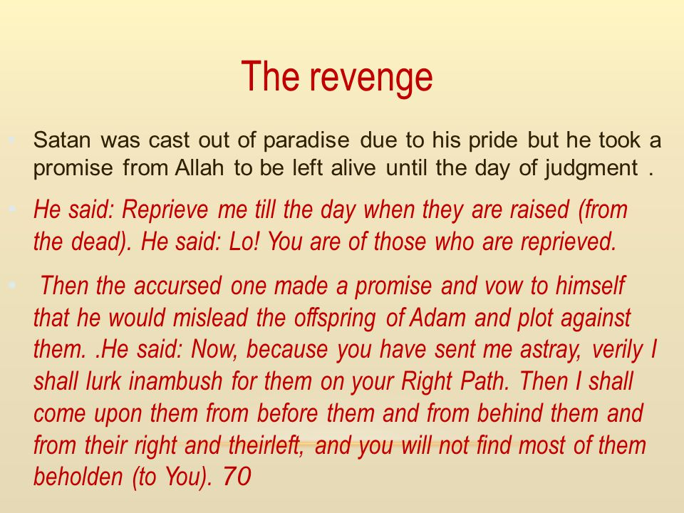 The revenge Satan was cast out of paradise due to his pride but he took a promise from Allah to be left alive until the day of judgment .