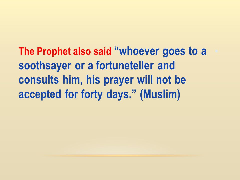 The Prophet also said whoever goes to a soothsayer or a fortuneteller and consults him, his prayer will not be accepted for forty days. (Muslim)