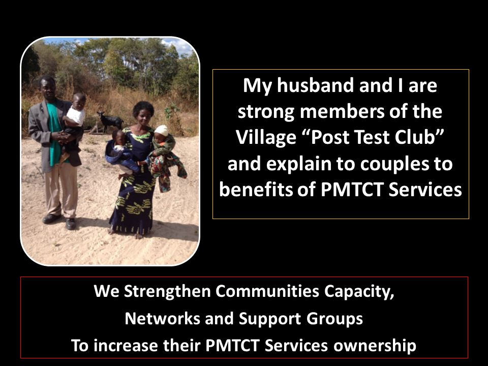 My husband and I are strong members of the Village Post Test Club and explain to couples to benefits of PMTCT Services