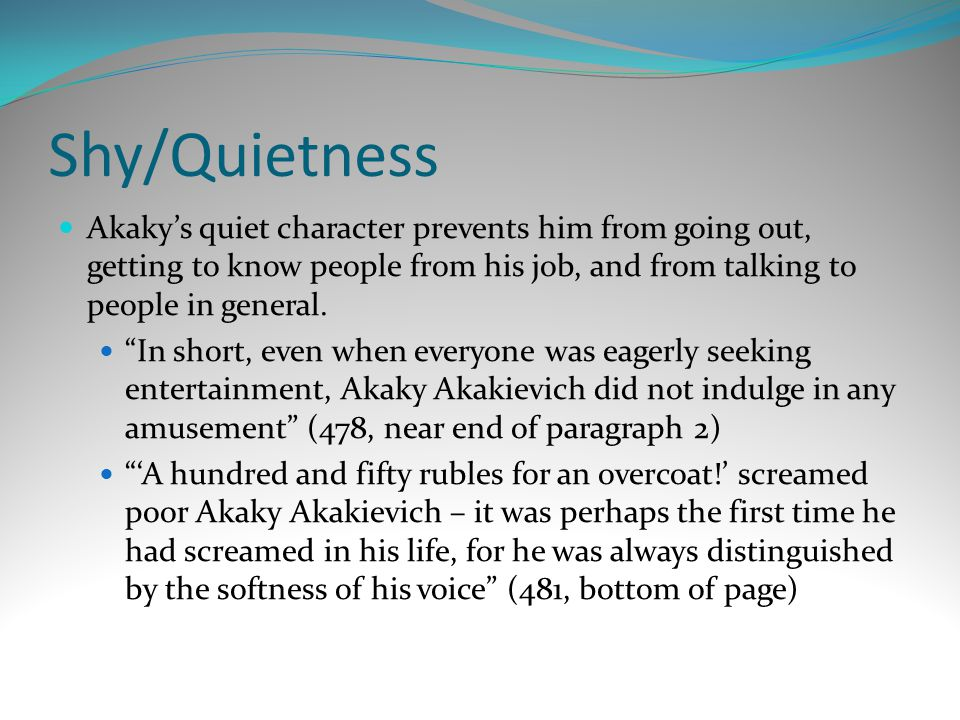 Shy/Quietness Akaky's quiet character prevents him from going out, getting to know people from his job, and from talking to people in general.