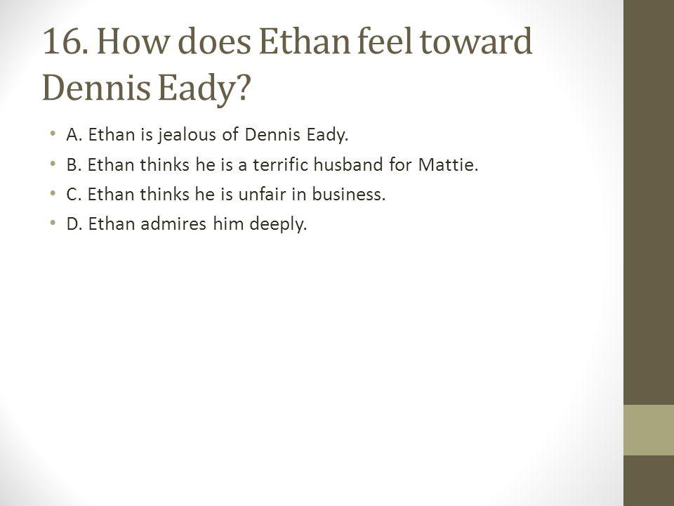 16. How does Ethan feel toward Dennis Eady