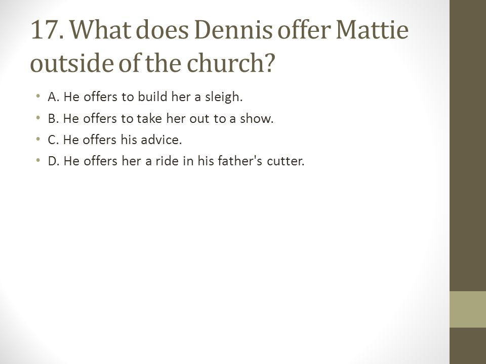 17. What does Dennis offer Mattie outside of the church