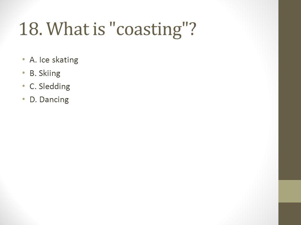 18. What is coasting A. Ice skating B. Skiing C. Sledding