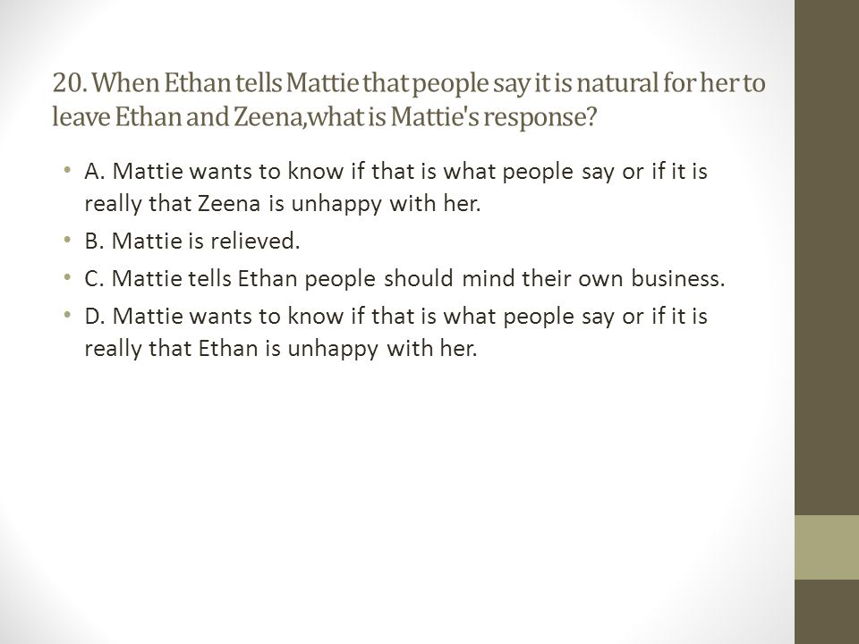 20. When Ethan tells Mattie that people say it is natural for her to leave Ethan and Zeena,what is Mattie s response