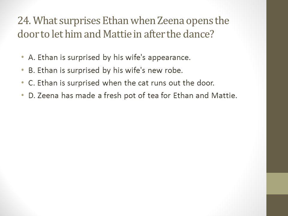 24. What surprises Ethan when Zeena opens the door to let him and Mattie in after the dance
