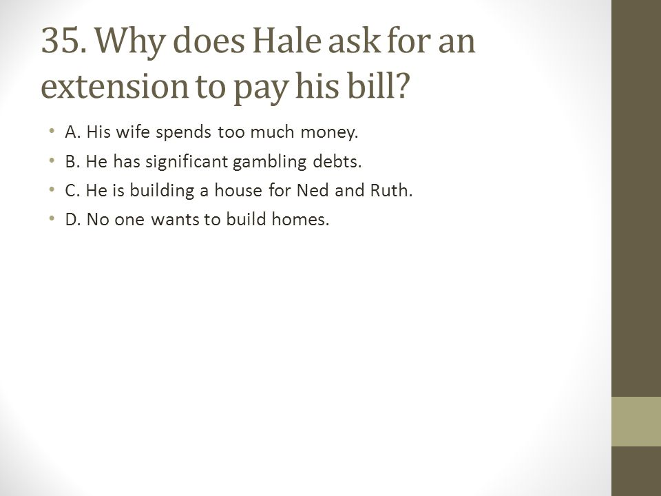 35. Why does Hale ask for an extension to pay his bill