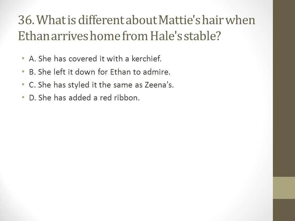 36. What is different about Mattie s hair when Ethan arrives home from Hale s stable