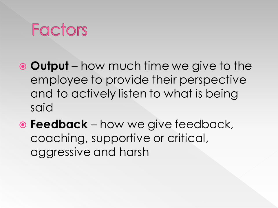 Factors Output – how much time we give to the employee to provide their perspective and to actively listen to what is being said.