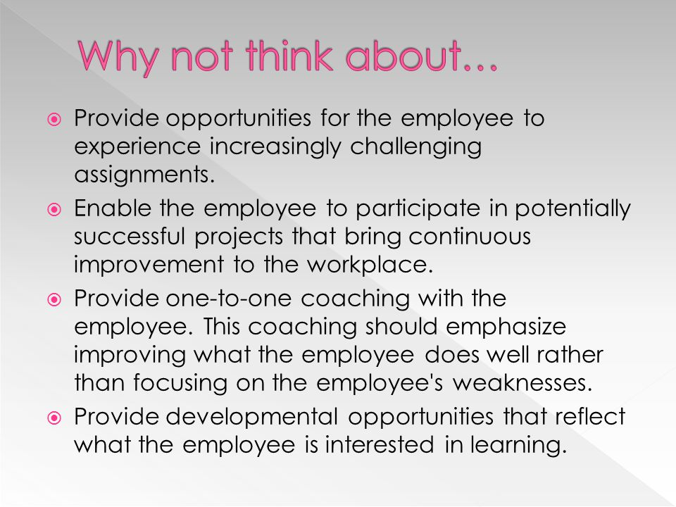 Why not think about… Provide opportunities for the employee to experience increasingly challenging assignments.