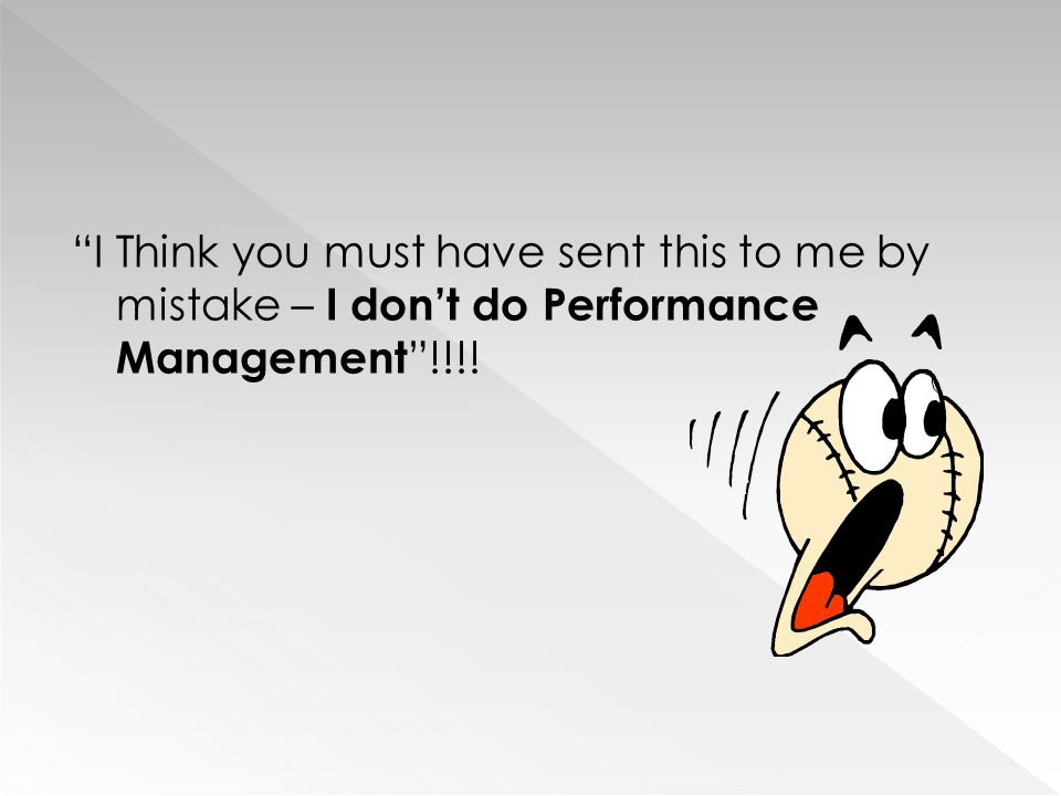 I Think you must have sent this to me by mistake – I don't do Performance Management !!!!