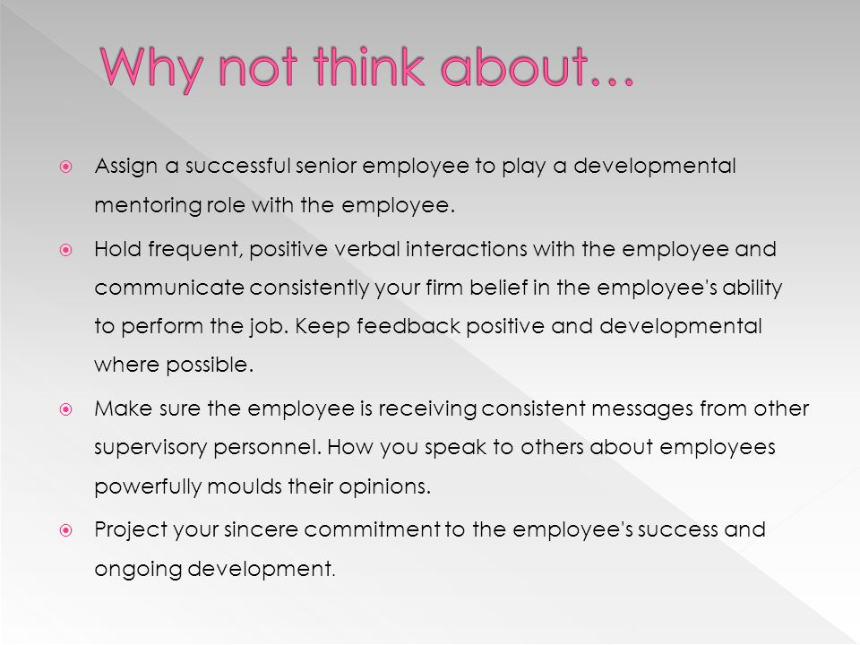 Why not think about… Assign a successful senior employee to play a developmental mentoring role with the employee.