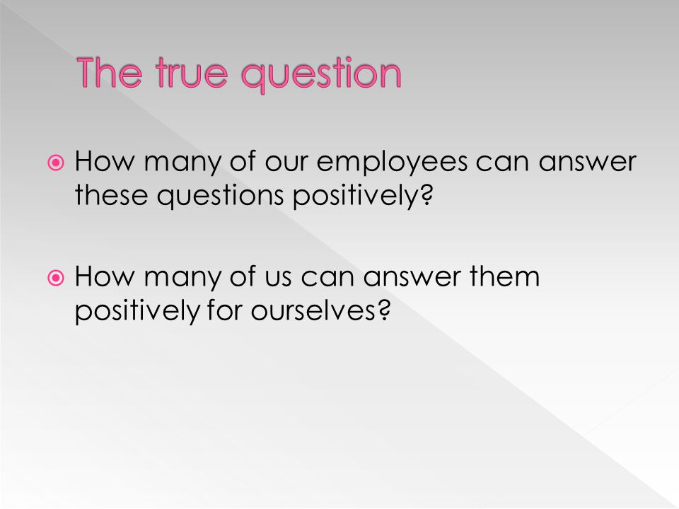 The true question How many of our employees can answer these questions positively.