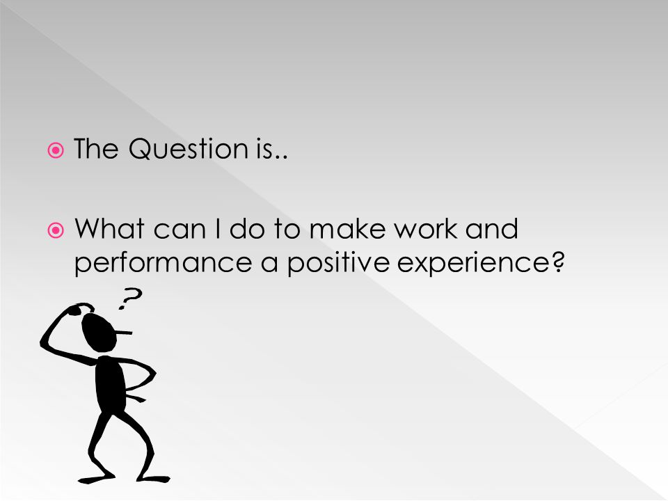 The Question is.. What can I do to make work and performance a positive experience