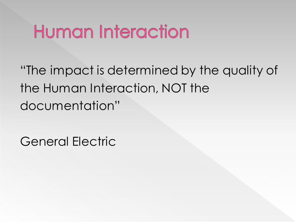 Human Interaction The impact is determined by the quality of the Human Interaction, NOT the documentation General Electric