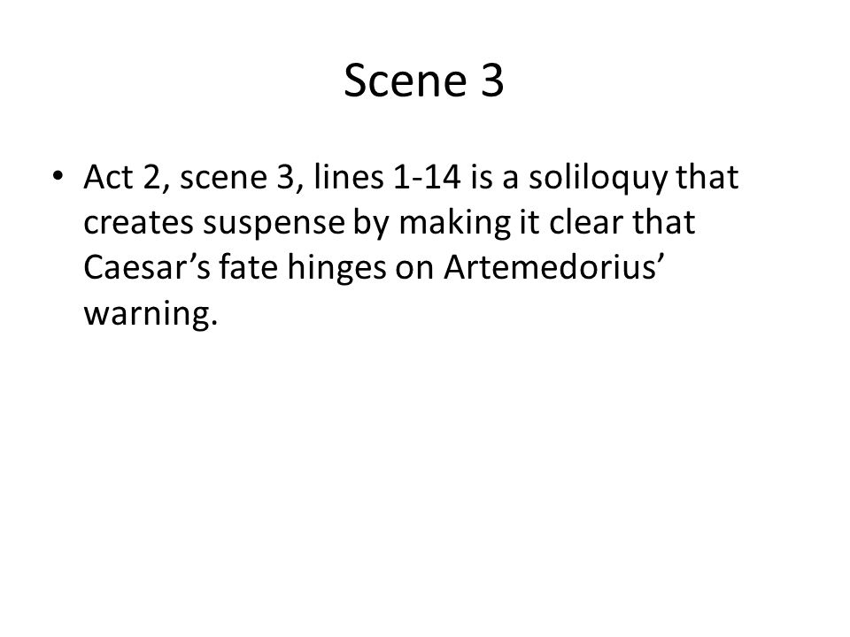Scene 3 Act 2, scene 3, lines 1-14 is a soliloquy that creates suspense by making it clear that Caesar's fate hinges on Artemedorius' warning.