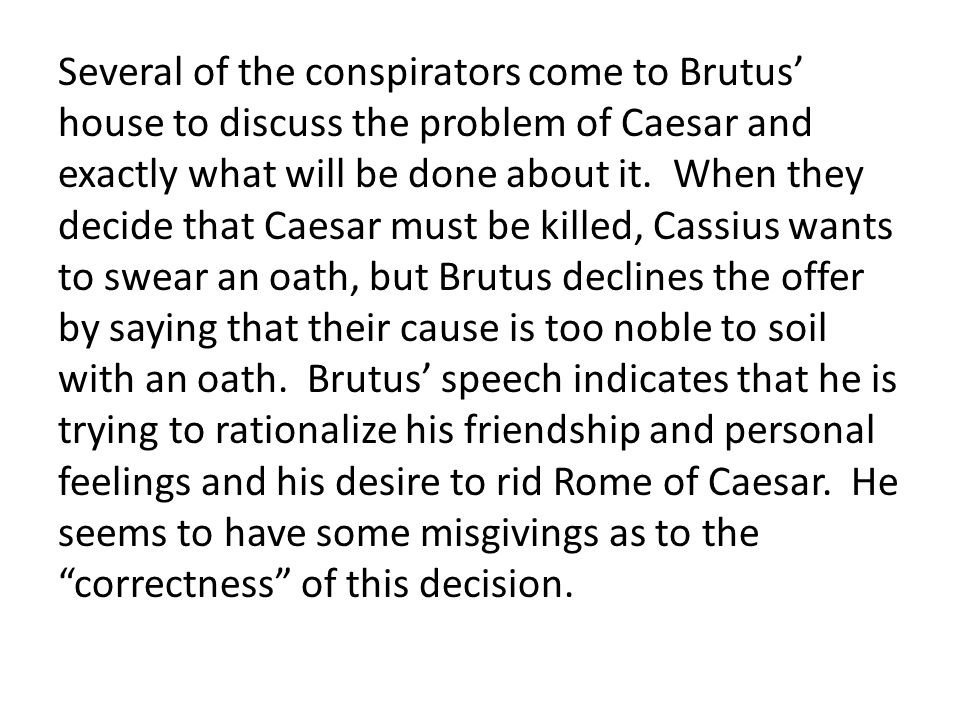 Several of the conspirators come to Brutus' house to discuss the problem of Caesar and exactly what will be done about it.